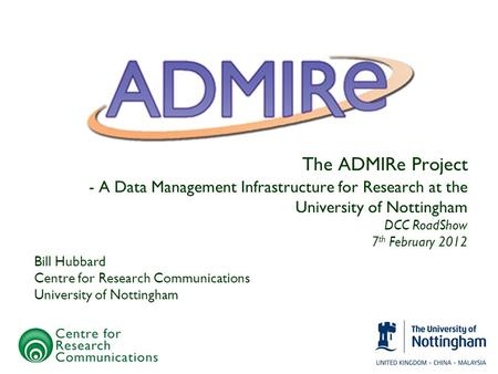 The ADMIRe Project - A Data Management Infrastructure for Research at the University of Nottingham DCC RoadShow 7 th February 2012 Bill Hubbard Centre.