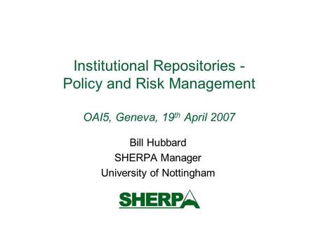 Institutional Repositories - Policy and Risk Management OAI5, Geneva, 19 th April 2007 Bill Hubbard SHERPA Manager University of Nottingham.