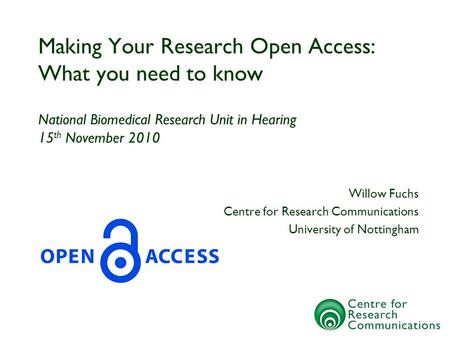 Making Your Research Open Access: What you need to know National Biomedical Research Unit in Hearing 15 th November 2010 Willow Fuchs Centre for Research.