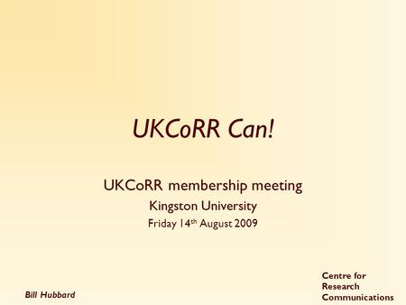 Bill Hubbard Centre for Research Communications UKCoRR Can! UKCoRR membership meeting Kingston University Friday 14 th August 2009.