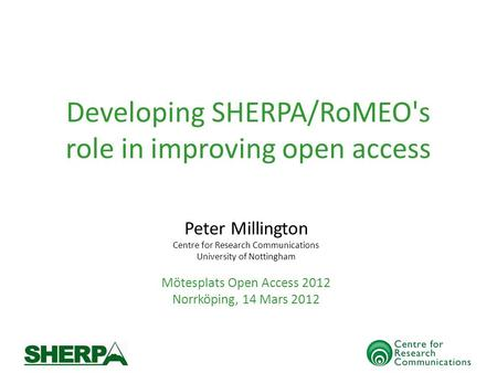 Developing SHERPA/RoMEO's role in improving open access Peter Millington Centre for Research Communications University of Nottingham Mötesplats Open Access.