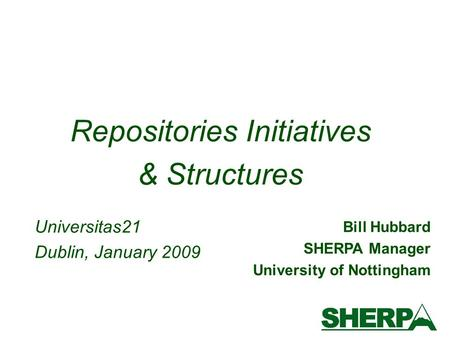 Bill Hubbard SHERPA Manager University of Nottingham Repositories Initiatives & Structures Universitas21 Dublin, January 2009.
