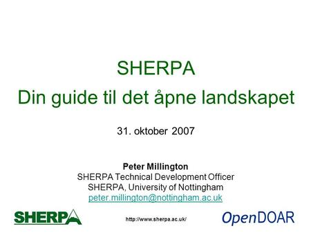 SHERPA Din guide til det åpne landskapet 31. oktober 2007 Peter Millington SHERPA Technical Development Officer SHERPA, University.