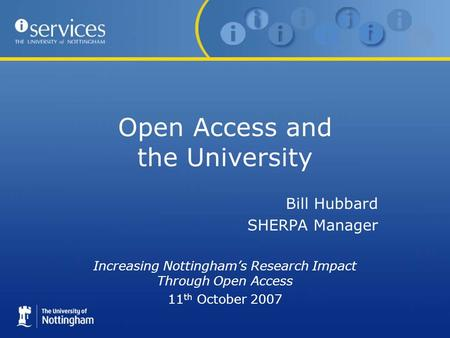Open Access and the University Bill Hubbard SHERPA Manager Increasing Nottinghams Research Impact Through Open Access 11 th October 2007.
