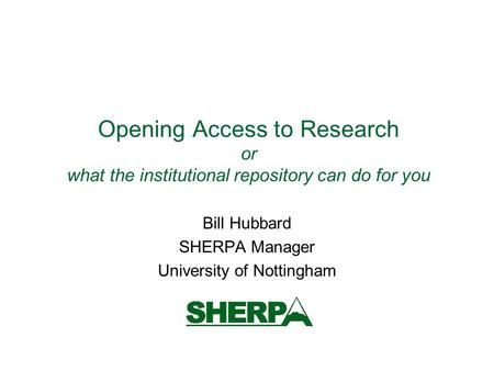 Opening Access to Research or what the institutional repository can do for you Bill Hubbard SHERPA Manager University of Nottingham.