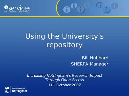 Using the University's repository Bill Hubbard SHERPA Manager Increasing Nottinghams Research Impact Through Open Access 11 th October 2007.
