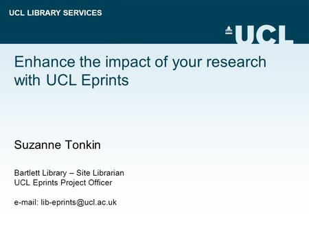 UCL LIBRARY SERVICES Enhance the impact of your research with UCL Eprints Suzanne Tonkin Bartlett Library – Site Librarian UCL Eprints Project Officer.