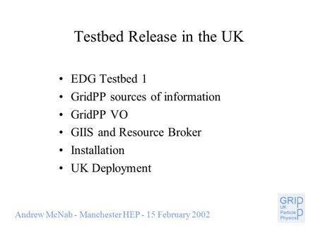Andrew McNab - Manchester HEP - 15 February 2002 Testbed Release in the UK EDG Testbed 1 GridPP sources of information GridPP VO GIIS and Resource Broker.