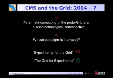 29/8/07 CMS and the Grid: 2004 – 7 Or Peta-meta-computing in the proto-Grid era: a sociotechnological retrospective Or Whose.