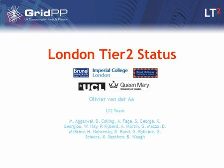 LT 2 London Tier2 Status Olivier van der Aa LT2 Team M. Aggarwal, D. Colling, A. Fage, S. George, K. Georgiou, W. Hay, P. Kyberd, A. Martin, G. Mazza,