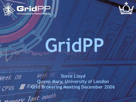 Slide 1 Steve Lloyd Grid Brokering Meeting - 4 Dec 2006 GridPP Steve Lloyd Queen Mary, University of London Grid Brokering Meeting December 2006.