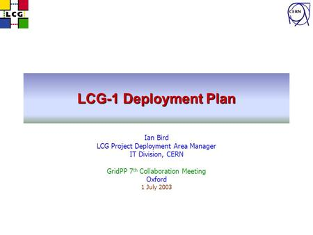 CERN LCG-1 Deployment Plan Ian Bird LCG Project Deployment Area Manager IT Division, CERN GridPP 7 th Collaboration Meeting Oxford 1 July 2003.