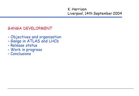 K. Harrison Liverpool, 14th September 2004 GANGA DEVELOPMENT - Objectives and organisation - Ganga in ATLAS and LHCb - Release status - Work in progress.