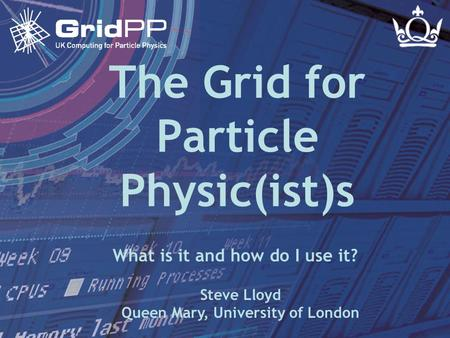 Steve LloydIoP Dublin March 2005 Slide 1 The Grid for Particle Physic(ist)s Steve Lloyd Queen Mary, University of London What is it and how do I use it?