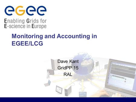 Monitoring and Accounting in EGEE/LCG Dave Kant GridPP 15 RAL.
