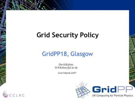 Grid Security Policy GridPP18, Glasgow David Kelsey 21sr March 2007.