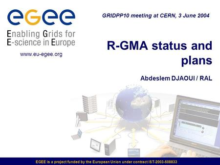 EGEE is a project funded by the European Union under contract IST-2003-508833 R-GMA status and plans Abdeslem DJAOUI / RAL GRIDPP10 meeting at CERN, 3.