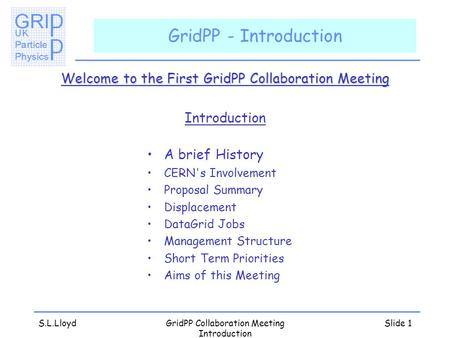 S.L.LloydGridPP Collaboration Meeting Introduction Slide 1 GridPP - Introduction Welcome to the First GridPP Collaboration Meeting Introduction A brief.