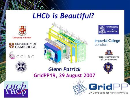 Your university or experiment logo here LHCb is Beautiful? Glenn Patrick GridPP19, 29 August 2007.
