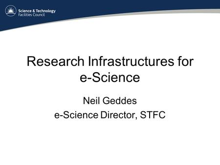 Research Infrastructures for e-Science Neil Geddes e-Science Director, STFC.