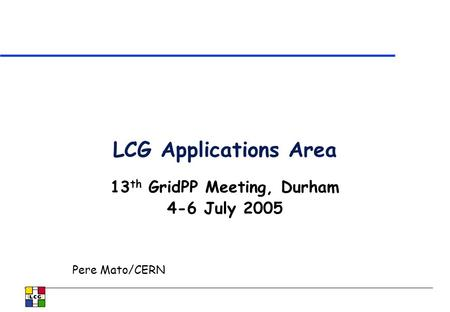 LCG Applications Area 13 th GridPP Meeting, Durham 4-6 July 2005 Pere Mato/CERN.