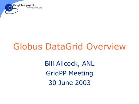 Globus DataGrid Overview Bill Allcock, ANL GridPP Meeting 30 June 2003.