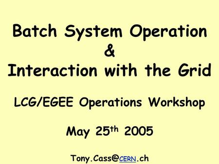 Batch System Operation & Interaction with the Grid LCG/EGEE Operations Workshop May 25 th 2005 CERN.ch.