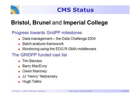 CMS Report – GridPP Collaboration Meeting IX Peter Hobson, Brunel University4/2/2004 CMS Status Progress towards GridPP milestones Data management – the.