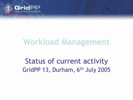 Workload Management Status of current activity GridPP 13, Durham, 6 th July 2005.