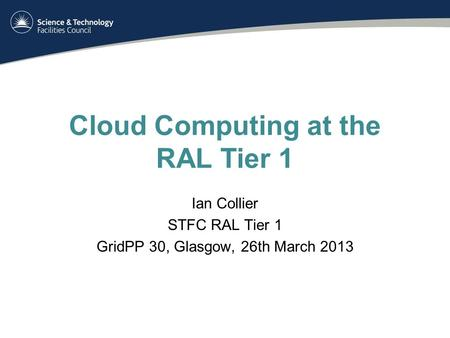 Cloud Computing at the RAL Tier 1 Ian Collier STFC RAL Tier 1 GridPP 30, Glasgow, 26th March 2013.