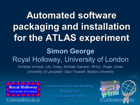 Automated software packaging and installation for the ATLAS experiment Simon George Royal Holloway, University of London Christian Arnault, LAL Orsay;