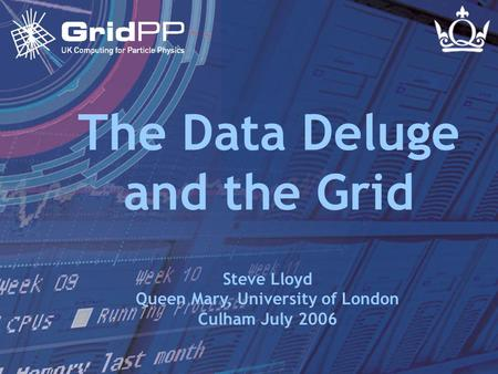 Slide 1 Steve Lloyd Culham - July 2006 The Data Deluge and the Grid Steve Lloyd Queen Mary, University of London Culham July 2006.