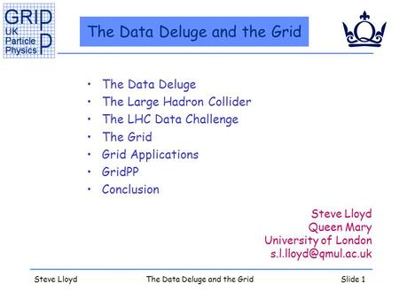 Steve LloydThe Data Deluge and the GridSlide 1 The Data Deluge and the Grid The Data Deluge The Large Hadron Collider The LHC Data Challenge The Grid Grid.