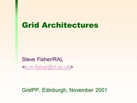 Grid Architectures Steve Fisher/RAL GridPP, Edinburgh, November 2001.