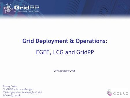 Grid Deployment & Operations: EGEE, LCG and GridPP Jeremy Coles GridPP Production Manager UK&I Operations Manager for EGEE 20 th September.