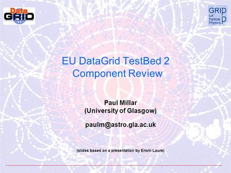 EU DataGrid TestBed 2 Component Review Paul Millar (University of Glasgow) (slides based on a presentation by Erwin Laure)