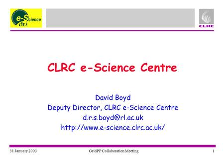 31 January 2003 GridPP Collaboration Meeting 1 CLRC e-Science Centre David Boyd Deputy Director, CLRC e-Science Centre