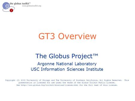 GT3 Overview The Globus Project Argonne National Laboratory USC Information Sciences Institute Copyright (C) 2003 University of Chicago and The University.