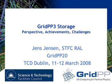 GridPP3 Storage Perspective, Achievements, Challenges Jens Jensen, STFC RAL GridPP20 TCD Dublin, 11-12 March 2008.