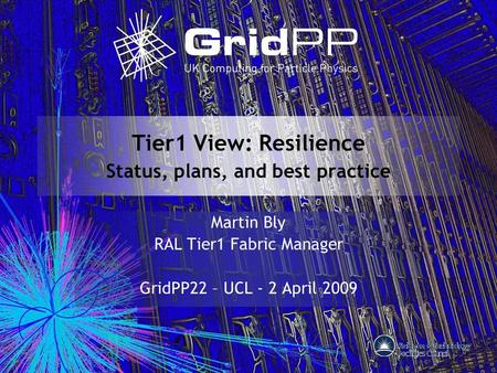 Tier1 View: Resilience Status, plans, and best practice Martin Bly RAL Tier1 Fabric Manager GridPP22 – UCL - 2 April 2009.
