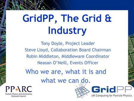 GridPP, The Grid & Industry Who we are, what it is and what we can do. Tony Doyle, Project Leader Steve Lloyd, Collaboration Board Chairman Robin Middleton,