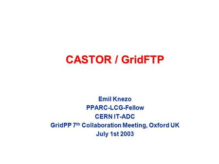 CASTOR / GridFTP Emil Knezo PPARC-LCG-Fellow CERN IT-ADC GridPP 7 th Collaboration Meeting, Oxford UK July 1st 2003.