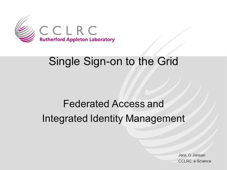 Jens G Jensen CCLRC e-Science Single Sign-on to the Grid Federated Access and Integrated Identity Management.