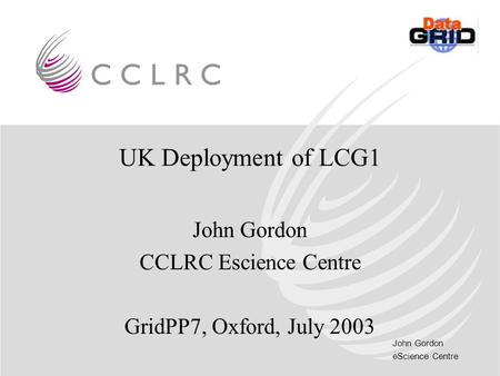 John Gordon eScience Centre UK Deployment of LCG1 John Gordon CCLRC Escience Centre GridPP7, Oxford, July 2003.