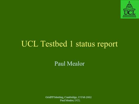 GridPP Meeting, Cambridge, 15 Feb 2002 Paul Mealor, UCL UCL Testbed 1 status report Paul Mealor.