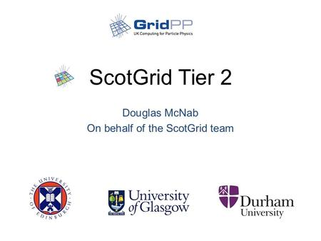 ScotGrid Tier 2 Douglas McNab On behalf of the ScotGrid team.