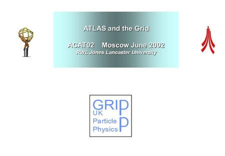 ATLAS and the Grid ACAT02 Moscow June 2002 RWL Jones Lancaster University.