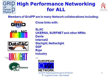 GridPP Meeting Edinburgh 4-5 Feb 04 R. Hughes-Jones Manchester 1 High Performance Networking for ALL Members of GridPP are in many Network collaborations.