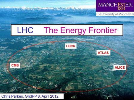 Chris Parkes 1 LHC The Energy Frontier Chris Parkes, GridPP 8, April 2012 ATLAS CMS ALICE LHCb.
