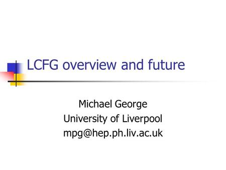 LCFG overview and future Michael George University of Liverpool